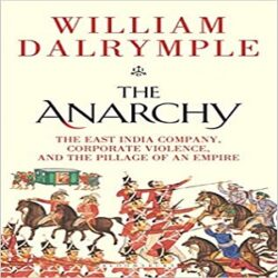The Anarchy The East India Company, Corporate Violence, and the Pillage of an Empire books